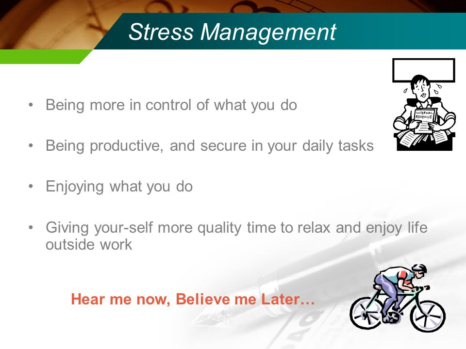 Stress Management Being more in control of what you do Being productive, and secure in your daily tasks Enjoying what you do Giving your-self more quality time to relax and enjoy life outside work Hear me now, Believe me Later…