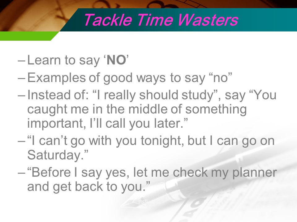 Tackle Time Wasters –Learn to say 'NO' –Examples of good ways to say no –Instead of: I really should study , say You caught me in the middle of something important, I'll call you later. – I can't go with you tonight, but I can go on Saturday. – Before I say yes, let me check my planner and get back to you.