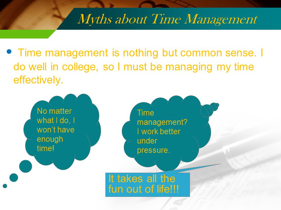 Myths about Time Management Time management is nothing but common sense.