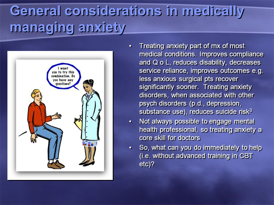 General considerations in medically managing anxiety Treating anxiety part of mx of most medical conditions.