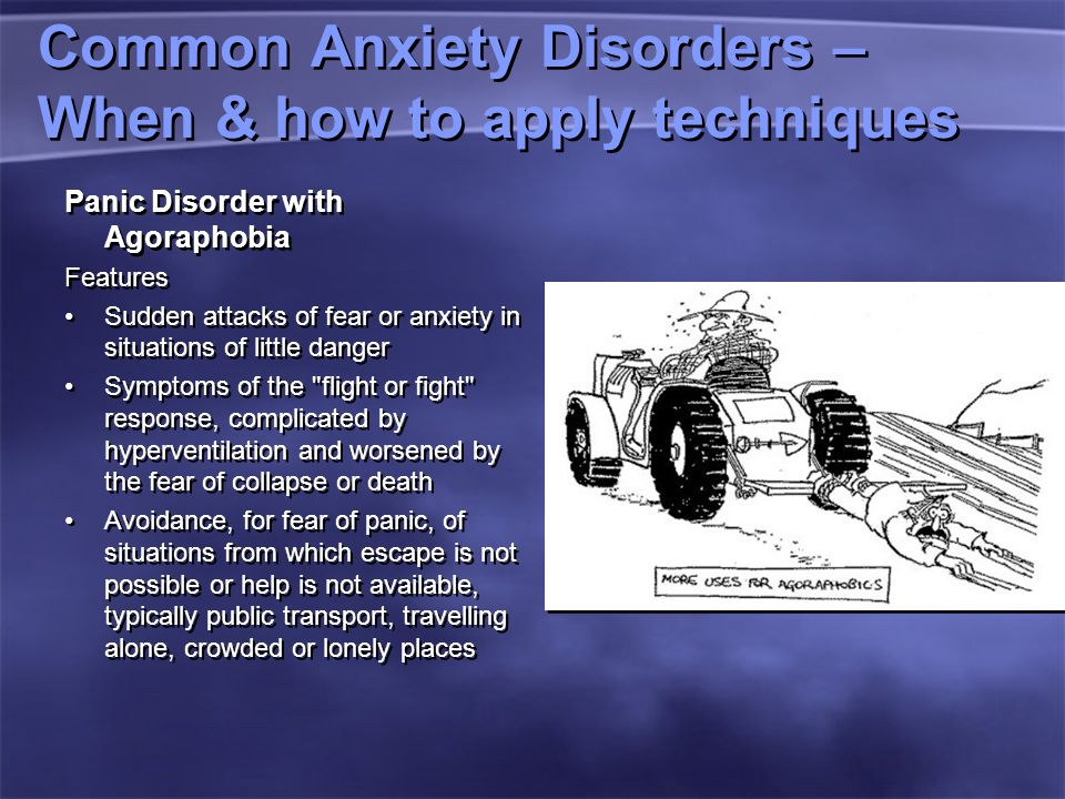 Common Anxiety Disorders – When & how to apply techniques Panic Disorder with Agoraphobia Features Sudden attacks of fear or anxiety in situations of little danger Symptoms of the flight or fight response, complicated by hyperventilation and worsened by the fear of collapse or death Avoidance, for fear of panic, of situations from which escape is not possible or help is not available, typically public transport, travelling alone, crowded or lonely places Panic Disorder with Agoraphobia Features Sudden attacks of fear or anxiety in situations of little danger Symptoms of the flight or fight response, complicated by hyperventilation and worsened by the fear of collapse or death Avoidance, for fear of panic, of situations from which escape is not possible or help is not available, typically public transport, travelling alone, crowded or lonely places