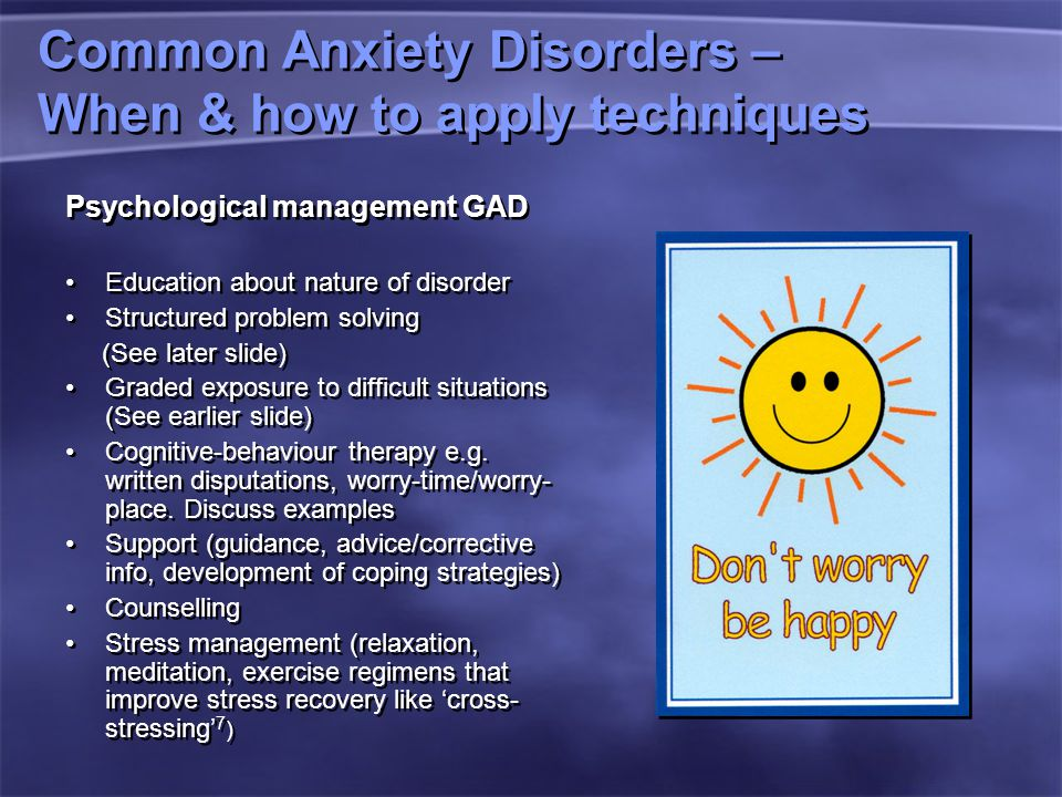 Common Anxiety Disorders – When & how to apply techniques Psychological management GAD Education about nature of disorder Structured problem solving (See later slide) Graded exposure to difficult situations (See earlier slide) Cognitive-behaviour therapy e.g.