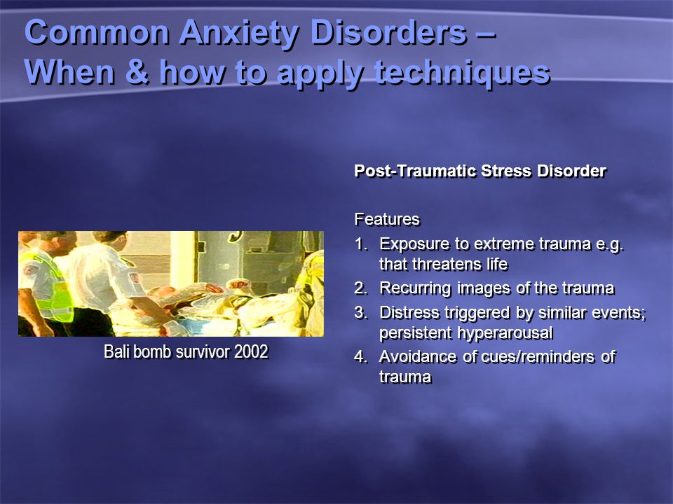 Common Anxiety Disorders – When & how to apply techniques Post-Traumatic Stress Disorder Features 1.Exposure to extreme trauma e.g.
