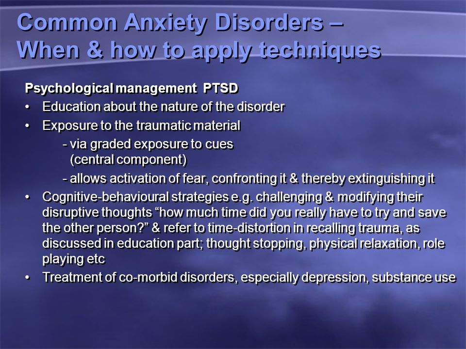 Common Anxiety Disorders – When & how to apply techniques Psychological management PTSD Education about the nature of the disorder Exposure to the traumatic material - via graded exposure to cues (central component) - allows activation of fear, confronting it & thereby extinguishing it Cognitive-behavioural strategies e.g.