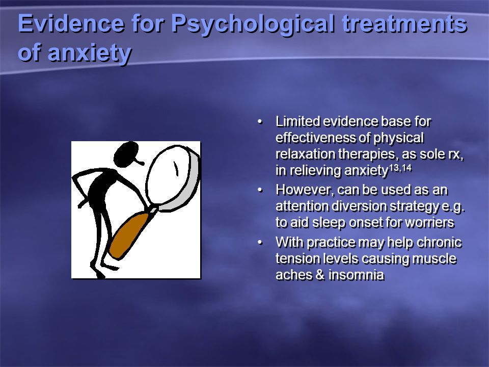 Evidence for Psychological treatments of anxiety Limited evidence base for effectiveness of physical relaxation therapies, as sole rx, in relieving anxiety 13,14 However, can be used as an attention diversion strategy e.g.