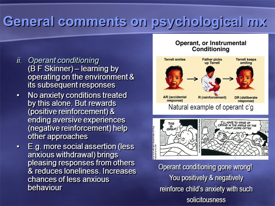 General comments on psychological mx ii.Operant conditioning (B F Skinner) – learning by operating on the environment & its subsequent responses No anxiety conditions treated by this alone.