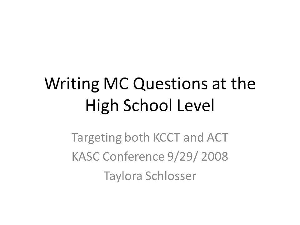 Writing MC Questions at the High School Level Targeting both KCCT and ACT KASC Conference 9/29/ 2008 Taylora Schlosser