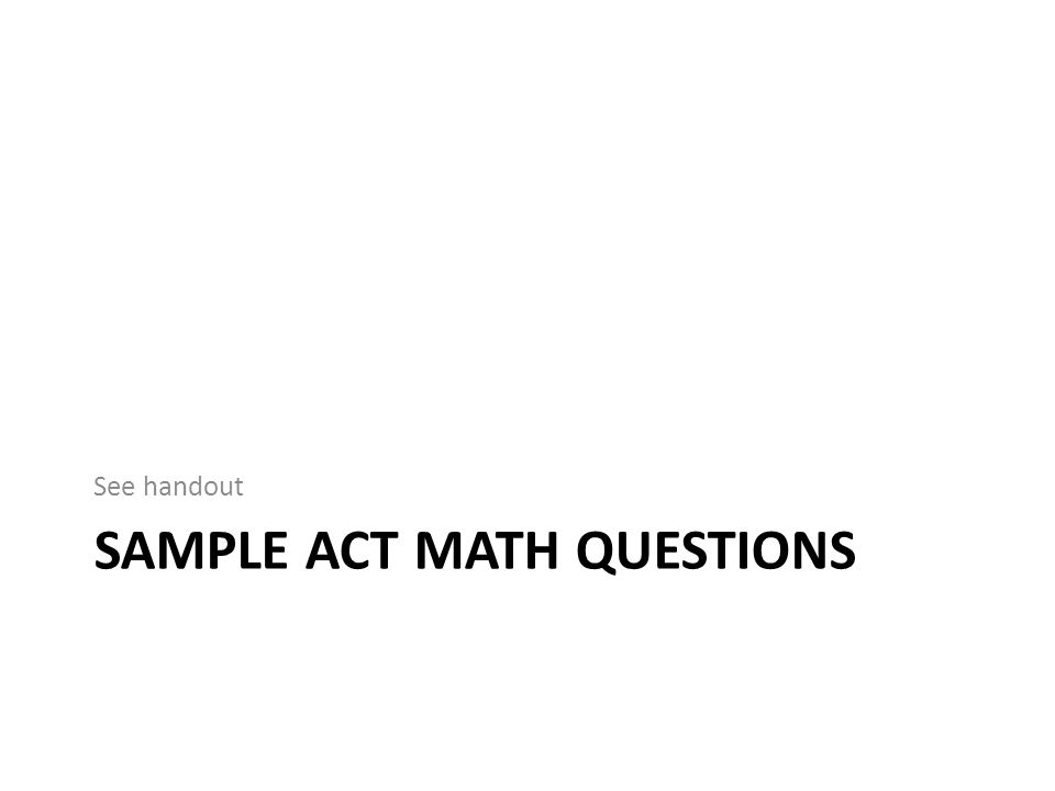 SAMPLE ACT MATH QUESTIONS See handout