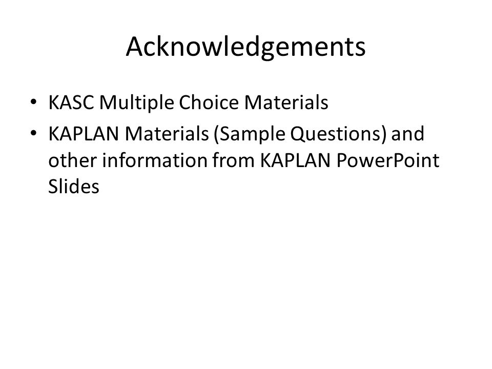 Acknowledgements KASC Multiple Choice Materials KAPLAN Materials (Sample Questions) and other information from KAPLAN PowerPoint Slides