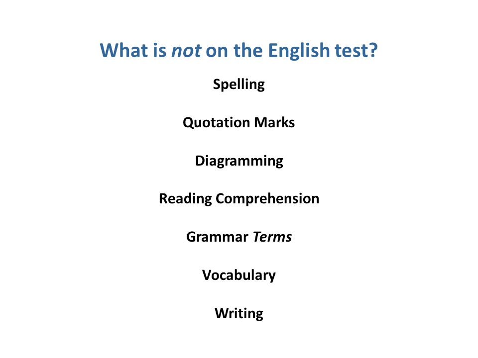 Spelling Quotation Marks Diagramming Reading Comprehension Grammar Terms Vocabulary Writing What is not on the English test?