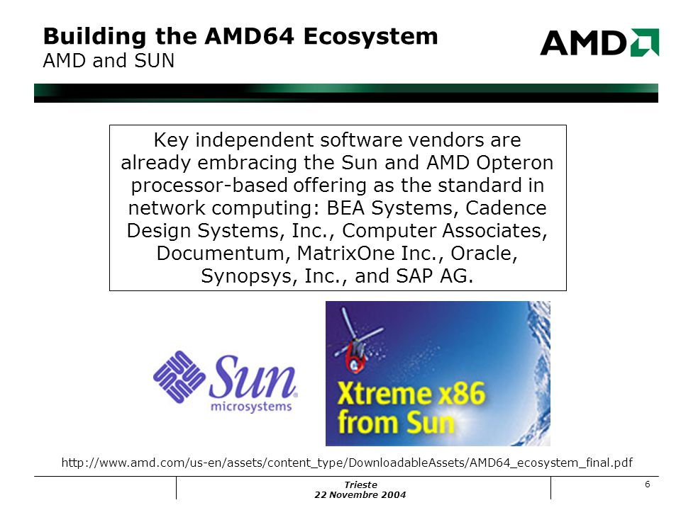 Trieste 22 Novembre 2004 6 Building the AMD64 Ecosystem AMD and SUN Key independent software vendors are already embracing the Sun and AMD Opteron processor-based offering as the standard in network computing: BEA Systems, Cadence Design Systems, Inc., Computer Associates, Documentum, MatrixOne Inc., Oracle, Synopsys, Inc., and SAP AG.