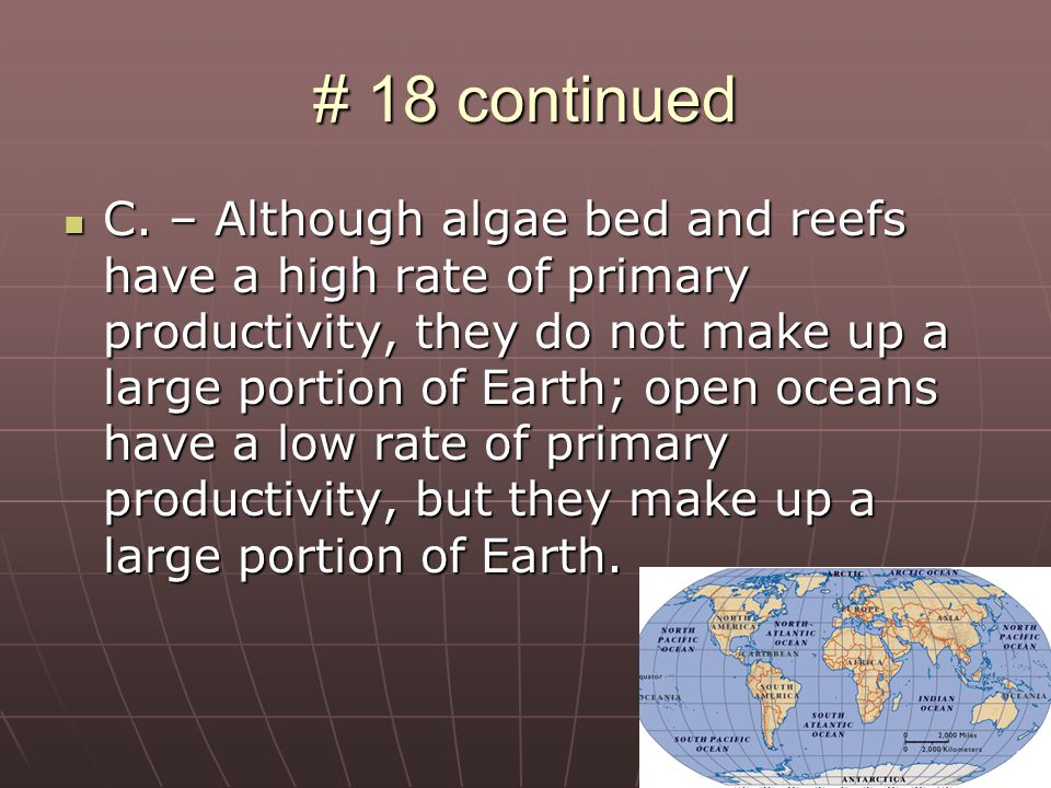 # 18 continued C. – Although algae bed and reefs have a high rate of primary productivity, they do not make up a large portion of Earth; open oceans h