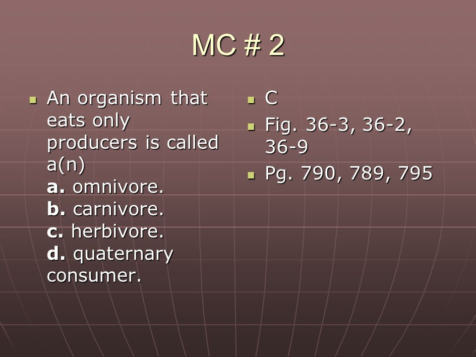 MC # 2 An organism that eats only producers is called a(n) a. omnivore. b. carnivore. c. herbivore. d. quaternary consumer. An organism that eats only