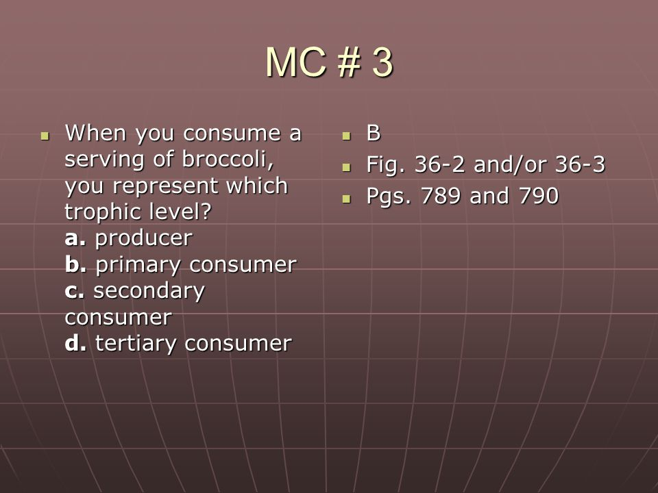 MC # 3 When you consume a serving of broccoli, you represent which trophic level? a. producer b. primary consumer c. secondary consumer d. tertiary co
