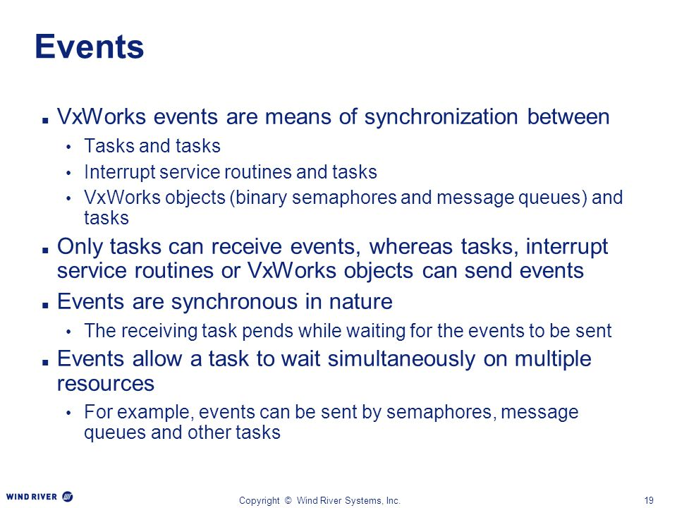 Copyright © Wind River Systems, Inc.19 Events VxWorks events are means of synchronization between Tasks and tasks Interrupt service routines and tasks