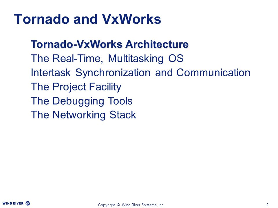 Copyright © Wind River Systems, Inc.2 Tornado-VxWorks Architecture The Real-Time, Multitasking OS Intertask Synchronization and Communication The Proj