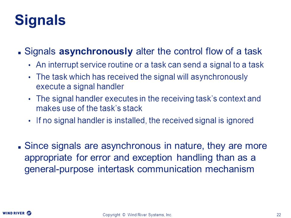 Copyright © Wind River Systems, Inc.22 Signals Signals asynchronously alter the control flow of a task An interrupt service routine or a task can send