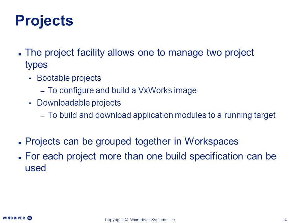 Copyright © Wind River Systems, Inc.24 Projects The project facility allows one to manage two project types Bootable projects – To configure and build