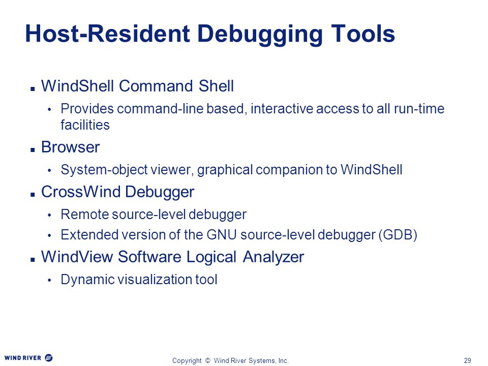 Copyright © Wind River Systems, Inc.29 Host-Resident Debugging Tools WindShell Command Shell Provides command-line based, interactive access to all ru