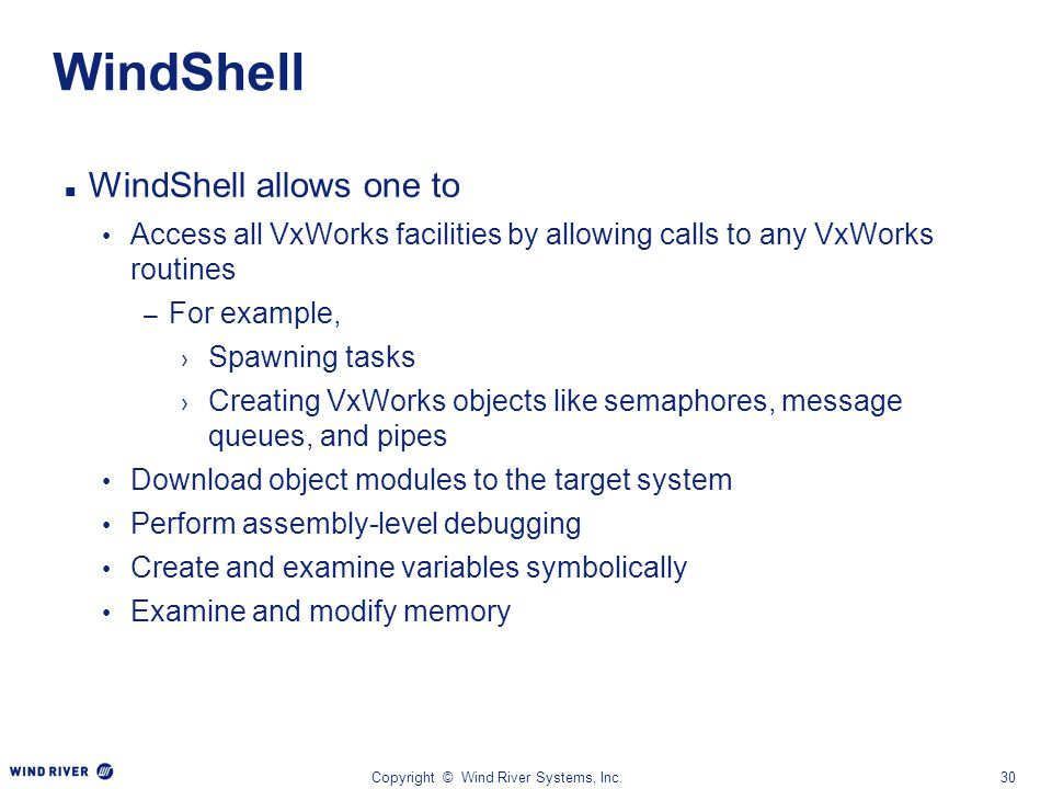 Copyright © Wind River Systems, Inc.30 WindShell WindShell allows one to Access all VxWorks facilities by allowing calls to any VxWorks routines – For