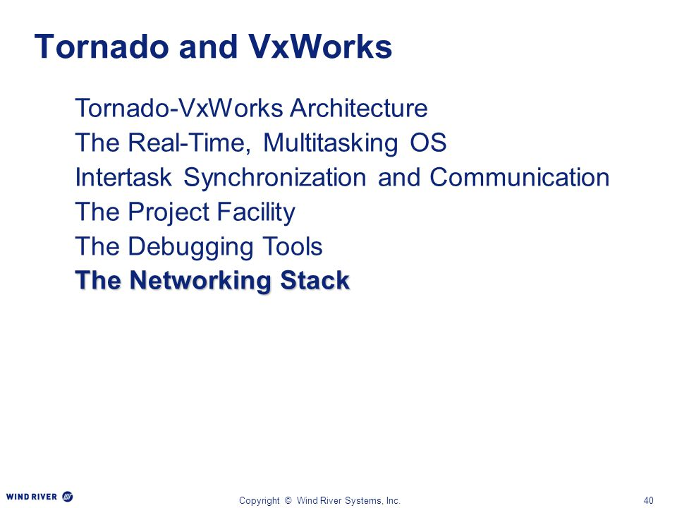 Copyright © Wind River Systems, Inc.40 Tornado-VxWorks Architecture The Real-Time, Multitasking OS Intertask Synchronization and Communication The Pro