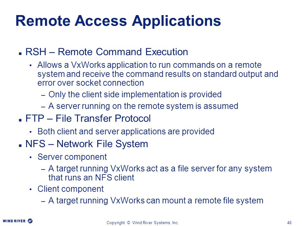 Copyright © Wind River Systems, Inc.46 Remote Access Applications RSH – Remote Command Execution Allows a VxWorks application to run commands on a rem