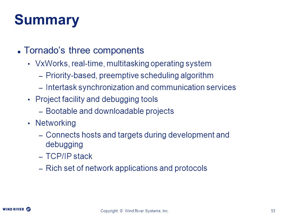Copyright © Wind River Systems, Inc.53 Summary Tornado's three components VxWorks, real-time, multitasking operating system – Priority-based, preempti