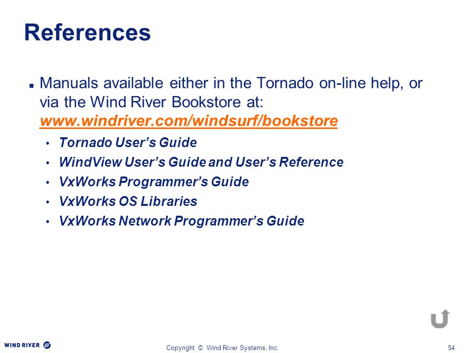 Copyright © Wind River Systems, Inc.54 References Manuals available either in the Tornado on-line help, or via the Wind River Bookstore at: www.windri