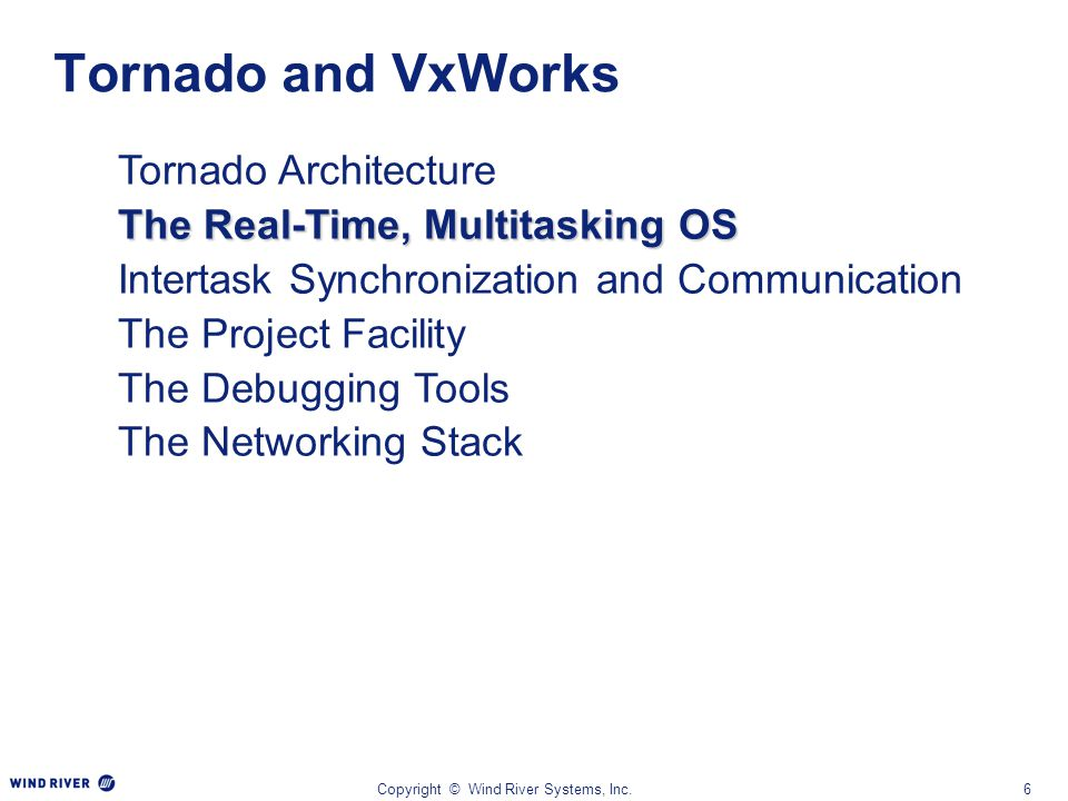 Copyright © Wind River Systems, Inc.6 Tornado Architecture The Real-Time, Multitasking OS Intertask Synchronization and Communication The Project Faci