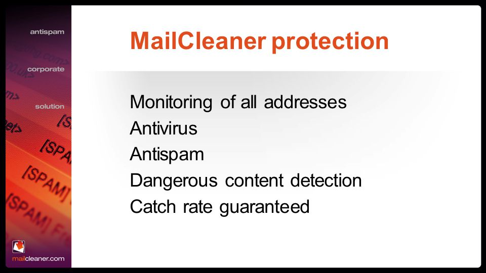 MailCleaner protection Monitoring of all addresses Antivirus Antispam Dangerous content detection Catch rate guaranteed