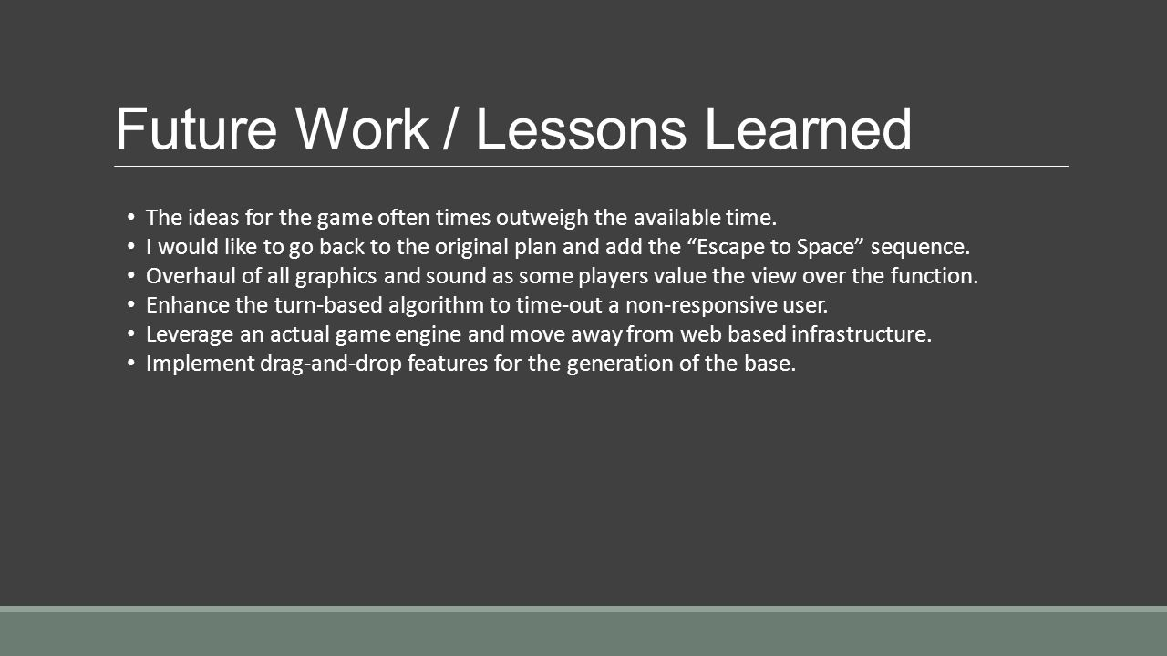 Future Work / Lessons Learned The ideas for the game often times outweigh the available time.