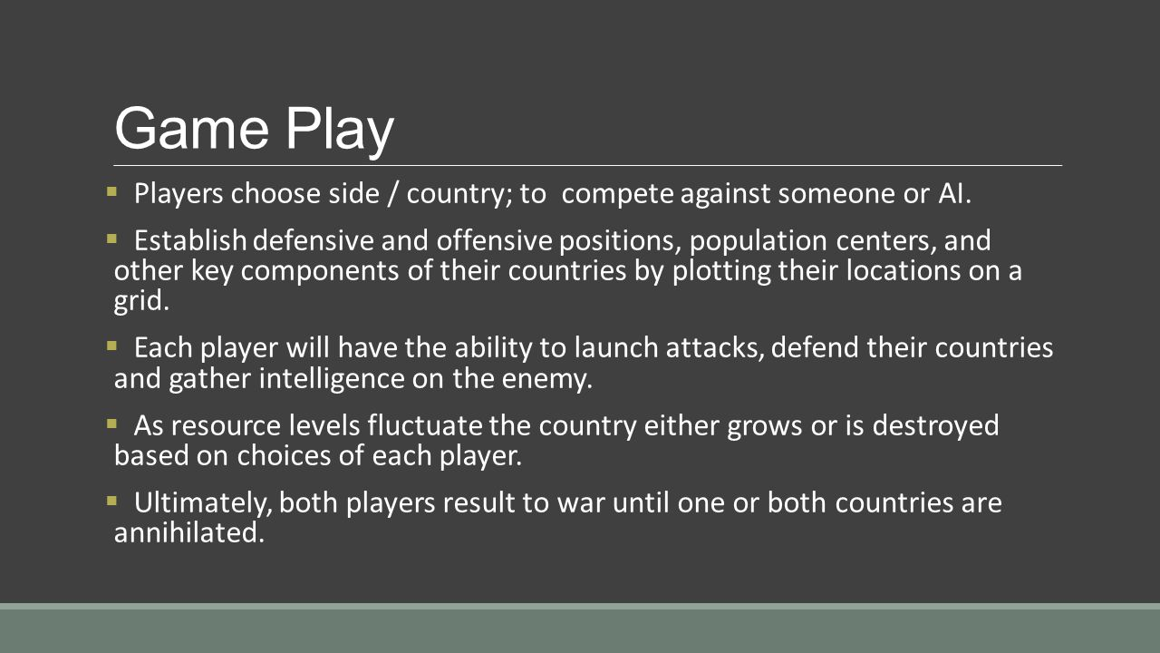 Game Play  Players choose side / country; to compete against someone or AI.  Establish defensive and offensive positions, population centers, and ot