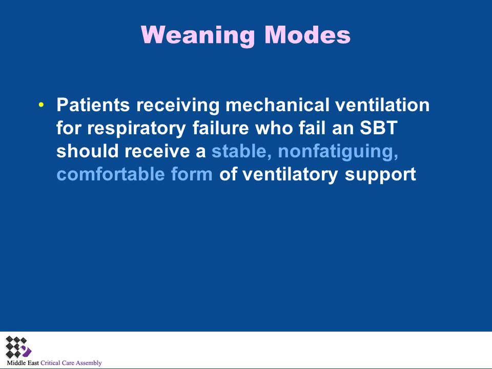 Weaning Modes Patients receiving mechanical ventilation for respiratory failure who fail an SBT should receive a stable, nonfatiguing, comfortable form of ventilatory support 27
