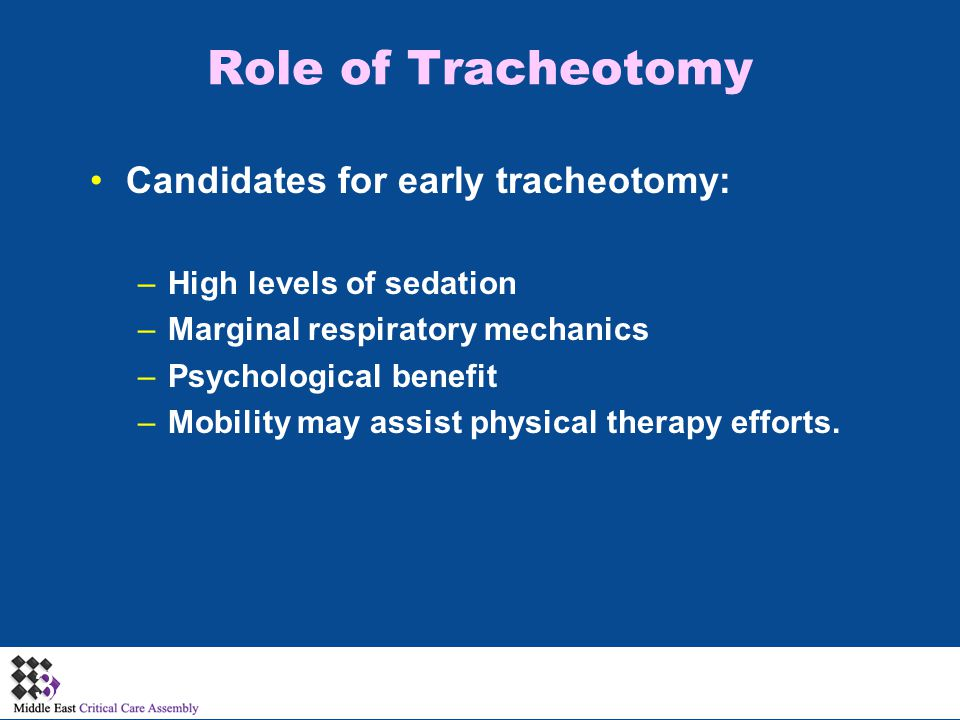 Role of Tracheotomy Candidates for early tracheotomy: –High levels of sedation –Marginal respiratory mechanics –Psychological benefit –Mobility may assist physical therapy efforts.