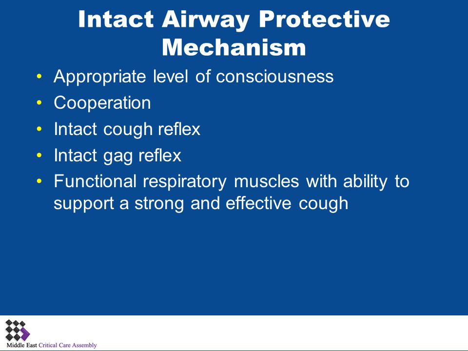 Intact Airway Protective Mechanism Appropriate level of consciousness Cooperation Intact cough reflex Intact gag reflex Functional respiratory muscles with ability to support a strong and effective cough
