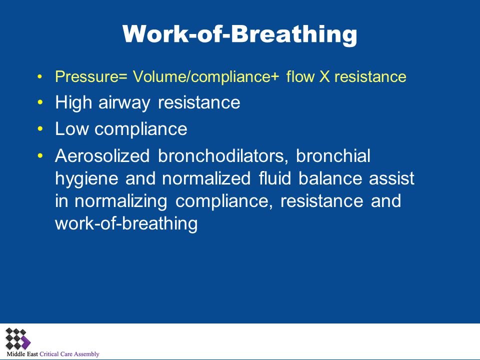 Work-of-Breathing Pressure= Volume/compliance+ flow X resistance High airway resistance Low compliance Aerosolized bronchodilators, bronchial hygiene and normalized fluid balance assist in normalizing compliance, resistance and work-of-breathing