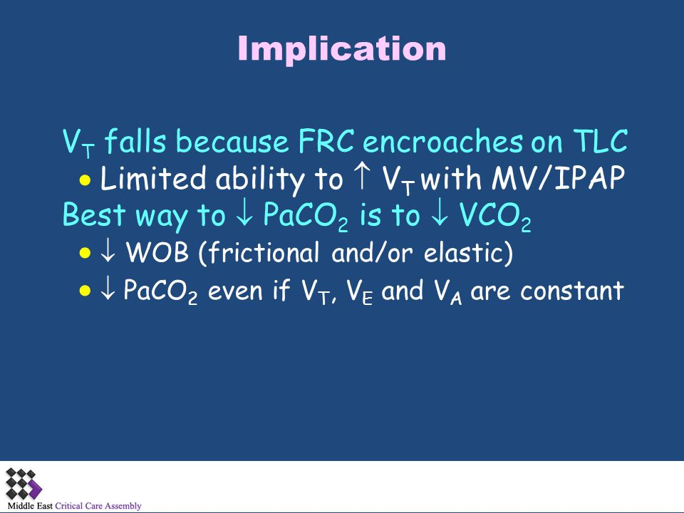 Implication V T falls because FRC encroaches on TLC  Limited ability to  V T with MV/IPAP Best way to  PaCO 2 is to  VCO 2   WOB (frictional and
