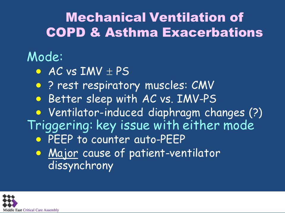 Mechanical Ventilation of COPD & Asthma Exacerbations Mode:  AC vs IMV  PS  ? rest respiratory muscles: CMV  Better sleep with AC vs. IMV-PS  Ven