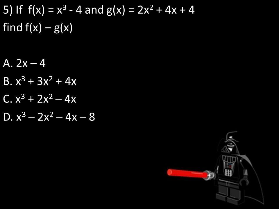 5) If f(x) = x 3 - 4 and g(x) = 2x 2 + 4x + 4 find f(x) – g(x) A.