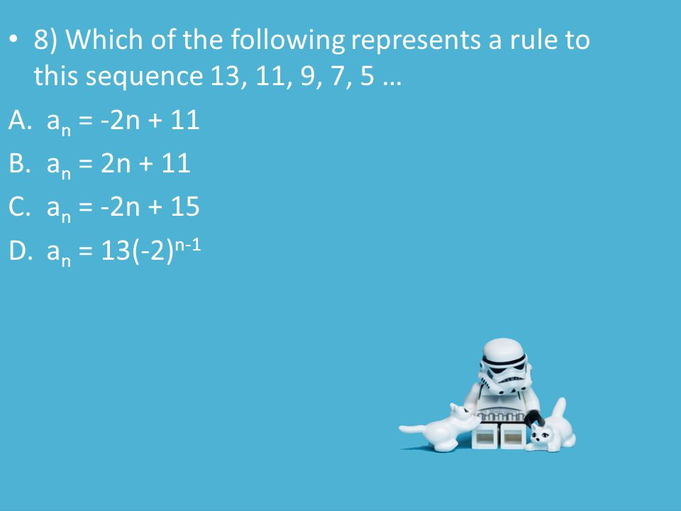 8) Which of the following represents a rule to this sequence 13, 11, 9, 7, 5 … A.a n = -2n + 11 B.a n = 2n + 11 C.a n = -2n + 15 D.a n = 13(-2) n-1