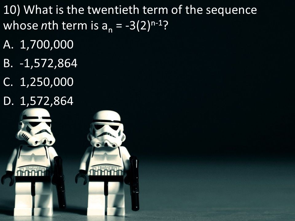 10) What is the twentieth term of the sequence whose nth term is a n = -3(2) n-1 ? A.1,700,000 B.-1,572,864 C.1,250,000 D.1,572,864