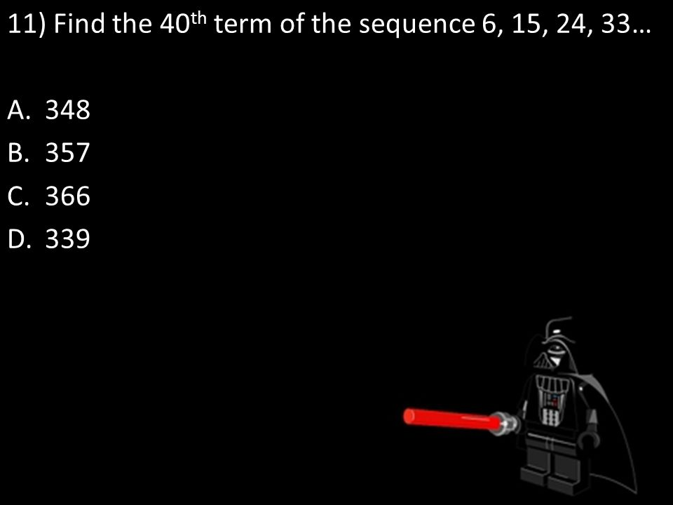 11) Find the 40 th term of the sequence 6, 15, 24, 33… A.348 B.357 C.366 D.339