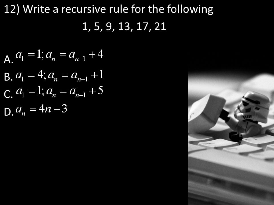 12) Write a recursive rule for the following 1, 5, 9, 13, 17, 21 A. B. C. D.