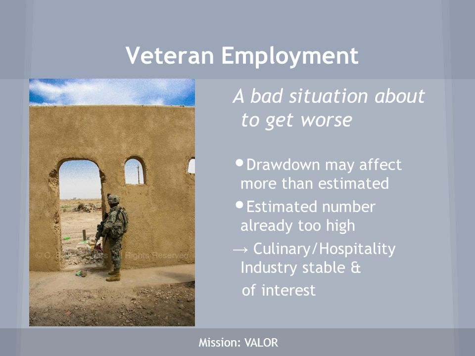 Veteran Employment A bad situation about to get worse Drawdown may affect more than estimated Estimated number already too high → Culinary/Hospitality