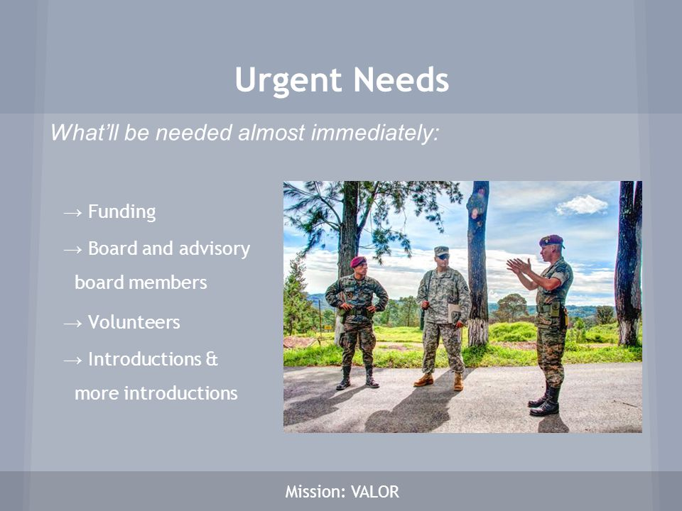 → Funding → Board and advisory board members → Volunteers → Introductions & more introductions Mission: VALOR Urgent Needs What'll be needed almost im