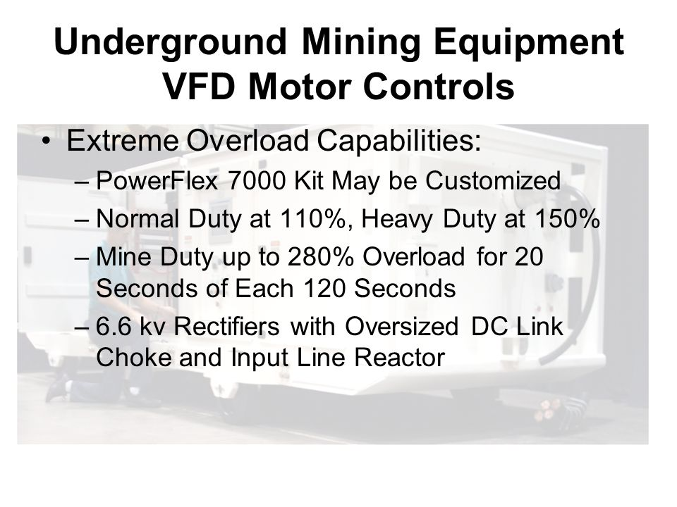 Underground Mining Equipment VFD Motor Controls Extreme Overload Capabilities: –PowerFlex 7000 Kit May be Customized –Normal Duty at 110%, Heavy Duty at 150% –Mine Duty up to 280% Overload for 20 Seconds of Each 120 Seconds –6.6 kv Rectifiers with Oversized DC Link Choke and Input Line Reactor