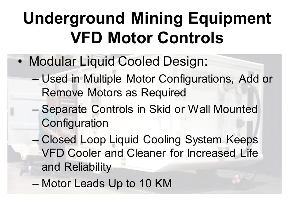 Underground Mining Equipment VFD Motor Controls Modular Liquid Cooled Design: –Used in Multiple Motor Configurations, Add or Remove Motors as Required –Separate Controls in Skid or Wall Mounted Configuration –Closed Loop Liquid Cooling System Keeps VFD Cooler and Cleaner for Increased Life and Reliability –Motor Leads Up to 10 KM
