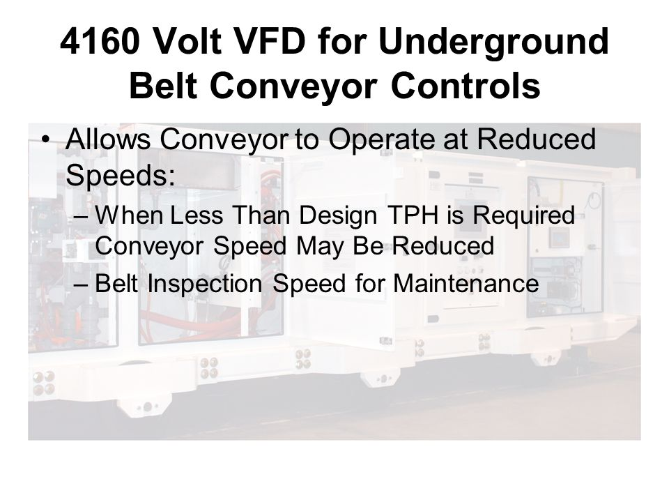 4160 Volt VFD for Underground Belt Conveyor Controls Allows Conveyor to Operate at Reduced Speeds: –When Less Than Design TPH is Required Conveyor Speed May Be Reduced –Belt Inspection Speed for Maintenance