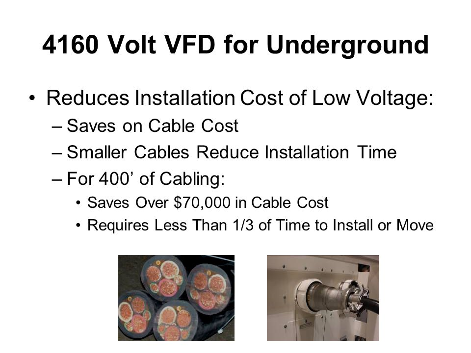 4160 Volt VFD for Underground Reduces Installation Cost of Low Voltage: –Saves on Cable Cost –Smaller Cables Reduce Installation Time –For 400' of Cabling: Saves Over $70,000 in Cable Cost Requires Less Than 1/3 of Time to Install or Move