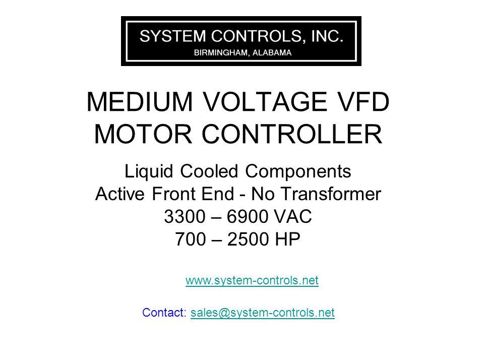 MEDIUM VOLTAGE VFD MOTOR CONTROLLER Liquid Cooled Components Active Front End - No Transformer 3300 – 6900 VAC 700 – 2500 HP www.system-controls.net Contact: sales@system-controls.netsales@system-controls.net